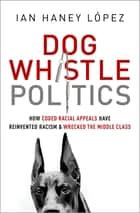 Dog Whistle Politics - How Coded Racial Appeals Have Reinvented Racism and Wrecked the Middle Class ebook by Ian Haney López
