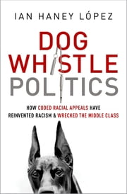 Dog Whistle Politics - How Coded Racial Appeals Have Reinvented Racism and Wrecked the Middle Class ebook by Ian Haney L?pez