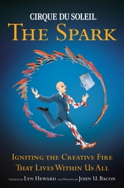 CIRQUE DU SOLEIL (R) THE SPARK - Igniting the Creative Fire That Lives Within Us All ebook by Lyn Heward,John U. Bacon