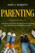 Parenting: 3 Manuscripts - Raising Boys, Raising Daughters and Raising Teenagers - Positive Parenting, #4 ebook by John S. Roberts
