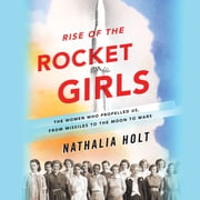 Rise of the Rocket Girls - The Women Who Propelled Us, from Missiles to the Moon to Mars audiobook by Nathalia Holt