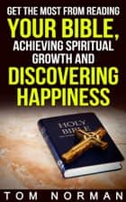 Get The Most From Reading Your Bible, Achieving Spiritual Growth And Discovering Happiness ebook by Tom Norman