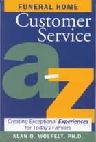 Funeral Home Customer Service A–Z - Creating Exceptional Experiences for Today's Families ebook by Alan D. Wolfelt