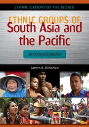 Ethnic Groups of South Asia and the Pacific: An Encyclopedia - An Encyclopedia ebook by James B. Minahan