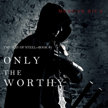 Only the Worthy (The Way of Steel—Book 1) audiobook by Morgan Rice