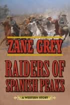 Raiders of Spanish Peaks - A Western Story ebook by Zane Grey