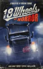18 Wheels of Horror - A Trailer Full of Trucking Terrors ebook by Eric Miller, Ray Garton, Del Howison,...