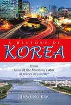 "A History of Korea - From ""Land of the Morning Calm"" to States in Conflict ebook by Jinwung Kim"