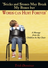 """Sticks and Stones May Break My Bones but Words can Hurt Forever"" - A Message from the Children In My Chair ebook by Trish Dennison"