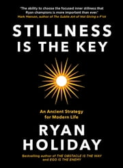 Stillness is the Key - An Ancient Strategy for Modern Life ebook by Ryan Holiday