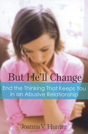 But He'll Change - End the Thinking That Keeps You in an Abusive Relationship ebook by Joanna V Hunter