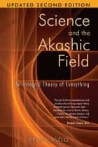 Science and the Akashic Field: An Integral Theory of Everything ebook by Ervin Laszlo