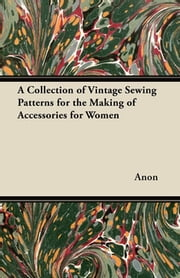 A Collection of Vintage Sewing Patterns for the Making of Accessories for Women ebook by Anon.