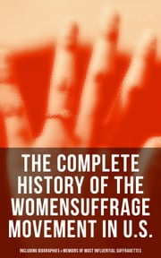 The Complete History of the Women's Suffrage Movement in U.S. (Including Biographies & Memoirs of Most Influential Suffragettes) ebook by Jane Addams, Elizabeth Cady Stanton, Ida Husted Harper,...