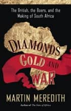 Diamonds, Gold, and War - The British, the Boers, and the Making of South Africa ebook by Martin Meredith