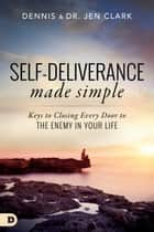 Self-Deliverance Made Simple - Keys to Closing Every Door to the Enemy in Your Life ebook by Dr. Jennifer Clark, Dr. Dennis Clark