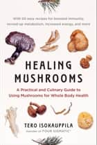 Healing Mushrooms - A Practical and Culinary Guide to Using Mushrooms for Whole Body Health ebook by Tero Isokauppila, Mark Hyman, Four Sigmatic