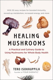Healing Mushrooms - A Practical and Culinary Guide to Using Mushrooms for Whole Body Health ebook by Tero Isokauppila, Four Sigma Foods, Inc.