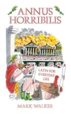Annus Horribilis - Latin for Everyday Life ebook by Mark Walker