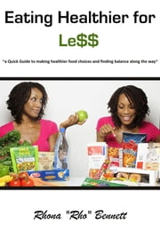 "Eating Healthier for Less - ~a Quick Guide to making healthier food choices and finding balance along the way~ ebook by Rhona ""Rho"" Bennett"