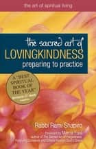 The Sacred Art of Lovingkindness: Preparing to Practice ebook by Rabbi Rami Shapiro