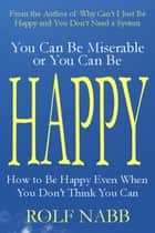 You Can Be Miserable or You Can Be Happy - How to Be Happy Even When You Don't Think You Can ebooks by Rolf Nabb