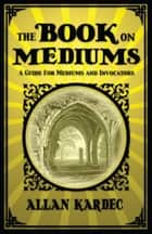 The Book on Mediums ebook by Allan Kardec