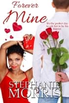 Forever Mine - (My Sexy Valentine, Book 1) ebook by Stephanie Morris