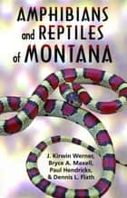 Amphibians and Reptiles of Montana ebook by Kirwin J. Werner,Bryce A. Maxell,Paul Hendricks