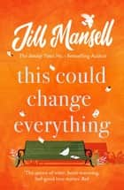 This Could Change Everything - Life-affirming, romantic and irresistible! The SUNDAY TIMES bestseller ebook by Jill Mansell