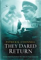 They Dared Return - An extraordinary true story of revenge and courage in Nazi Germany ebook by Patrick K O' Donnell