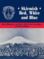 Skirmish Red, White and Blue - The History of the 7th U.S. Cavalry, 1945-1953 ebook by Edward Daily