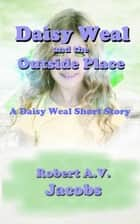 Daisy Weal and the Outside Place ebook by Robert A.V. Jacobs