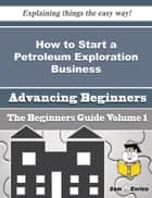 How to Start a Petroleum Exploration Business (Beginners Guide) - How to Start a Petroleum Exploration Business (Beginners Guide) ebook by Adalberto Pickering
