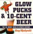 Glow Pucks and 10-Cent Beer - The 101 Worst Ideas in Sports History ebook by Greg Wyshynski