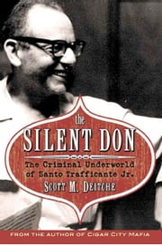 The Silent Don: The Criminal Underworld of Santo Trafficante Jr. - The Criminal Underworld of Santo Trafficante Jr. ebook by Scott M. Deitch