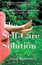 The Self-Care Solution - A Modern Mother's Must-Have Guide to Health and Well-Being ebook by Julie Burton