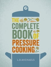 The Complete Book of Pressure Cooking ebook by L.D. Michaels