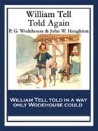 William Tell Told Again - With linked Table of Contents ebook by P. G. Wodehouse