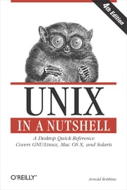 Unix in a Nutshell - A Desktop Quick Reference - Covers GNU/Linux, Mac OS X,and Solaris ebook by Arnold Robbins