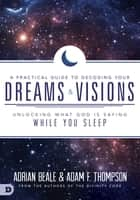 A Practical Guide to Decoding Your Dreams and Visions - Unlocking What God is Saying While You Sleep ebook by Adam Thompson, Adrian Beale