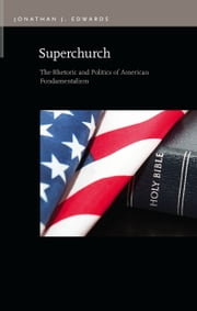 Superchurch: The Rhetoric and Politics of American Fundamentalism ebook by Jonathan J. Edwards