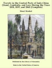 Travels in the Central Parts of Indo-China (Siam), Cambodia, and Laos During the Years 1858, 1859, and 1860 (Complete) ebooks by Henri Mouhot