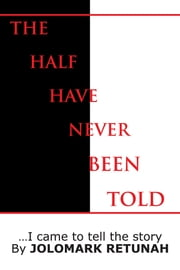 The Half Have Never Been Told - …I came to tell the story ebook by Jolomark Retunah