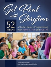 Get Real with Storytime - 52 Weeks of Early Literacy Programming with Nonfiction and Poetry ebook by Julie Dietzel-Glair,Marianne Crandall Follis Ph.D.