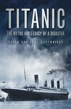 Titanic - The Myths and Legacy of a Disaster ebook by Roger Cartwright, June Cartwright