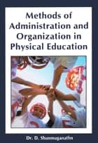 Methods of Administration and Organization in Physical Education ebook by Dr. D. Shunmuganathn