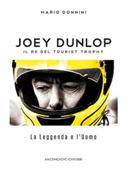 Joey Dunlop - Il re del Tourist Trophy - La Leggenda e l'Uomo ebook by Mario Donnini