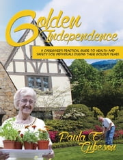 Golden Independence - A Caregiver's Practical Guide to Health and Safety During their Golden Years ebook by Paula E Gibeson