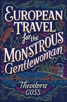 European Travel for the Monstrous Gentlewoman ebook by Theodora Goss